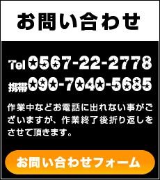 お問い合わせ Tel0567-22-2778 携帯090-7040-5685作業中などお電話に出れない事がございますが、作業終了後折り返しをさせて頂きます。お問い合わせフォーム